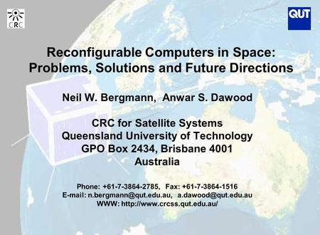 Reconfigurable Computers in Space: Problems, Solutions and Future Directions Neil W. Bergmann, Anwar S. Dawood CRC for Satellite Systems Queensland University.