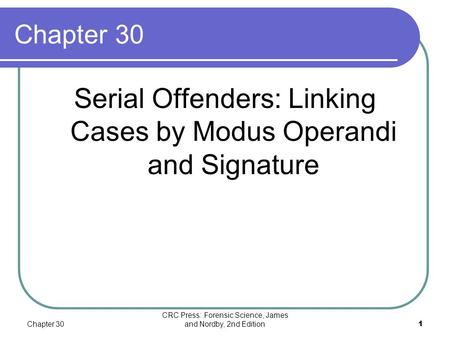 Chapter 30 CRC Press: Forensic Science, James and Nordby, 2nd Edition1 Chapter 30 Serial Offenders: Linking Cases by Modus Operandi and Signature.
