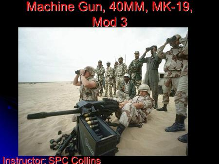 Machine Gun, 40MM, MK-19, Mod 3 Instructor: SPC Collins.