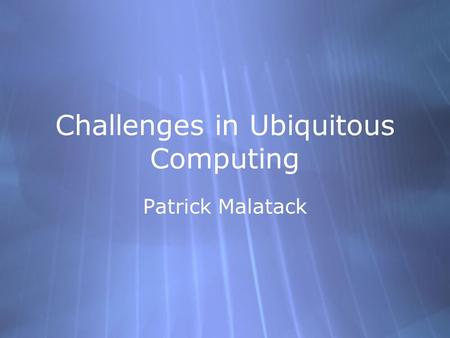Challenges in Ubiquitous Computing Patrick Malatack.