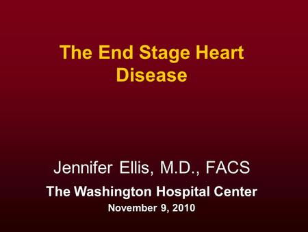 The End Stage Heart Disease Jennifer Ellis, M.D., FACS The Washington Hospital Center November 9, 2010.