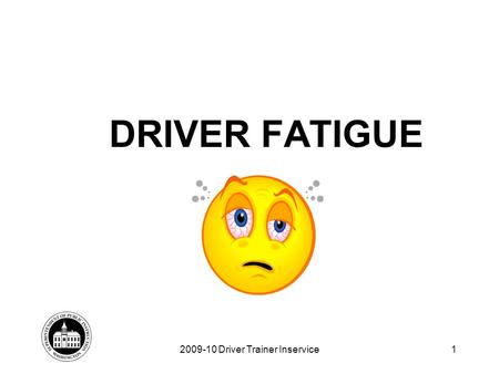DRIVER FATIGUE 2009-10 Driver Trainer Inservice1.