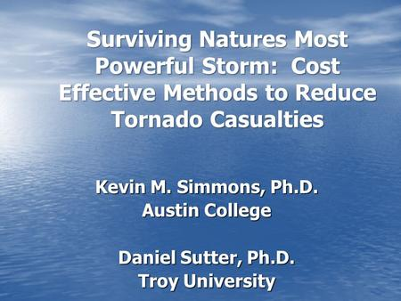 Surviving Natures Most Powerful Storm: Cost Effective Methods to Reduce Tornado Casualties Kevin M. Simmons, Ph.D. Austin College Daniel Sutter, Ph.D.