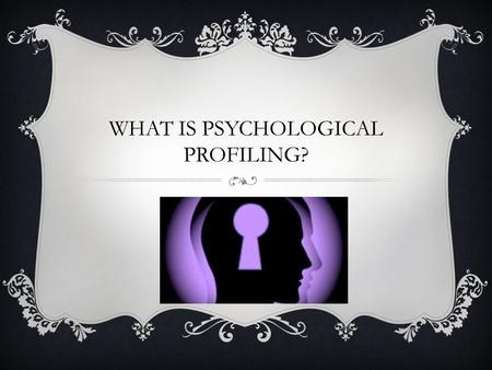 WHAT IS PSYCHOLOGICAL PROFILING?. PSYCHOLOGICAL PROFILING Psychological profiling involves investigating an offender's behaviour, motives and background.