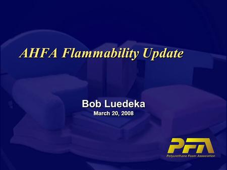 AHFA Flammability Update Bob Luedeka March 20, 2008.