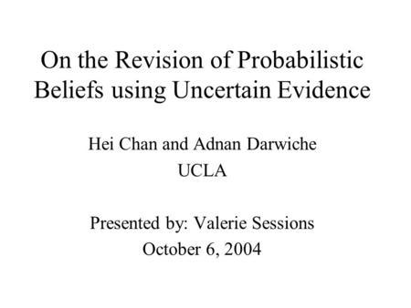 On the Revision of Probabilistic Beliefs using Uncertain Evidence Hei Chan and Adnan Darwiche UCLA Presented by: Valerie Sessions October 6, 2004.