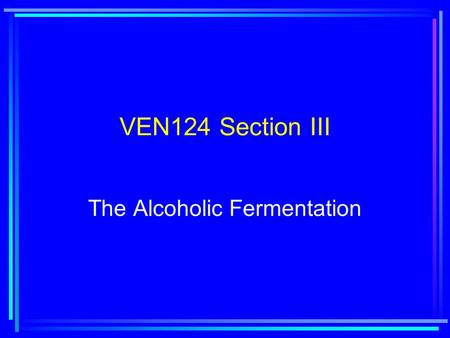 VEN124 Section III The Alcoholic Fermentation. Lecture 8: Yeast Biology.