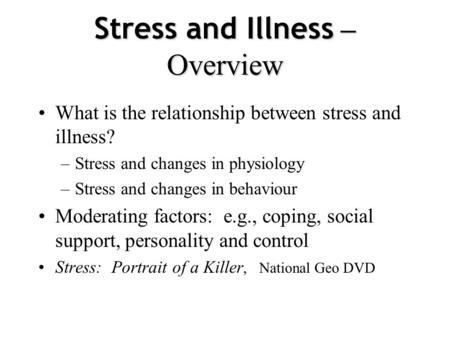 Stress and Illness – Overview What is the relationship between stress and illness? –Stress and changes in physiology –Stress and changes in behaviour.