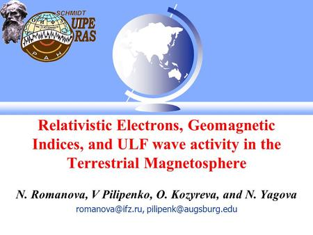 Relativistic Electrons, Geomagnetic Indices, and ULF wave activity in the Terrestrial Magnetosphere N. Romanova, V Pilipenko, O. Kozyreva, and N. Yagova.