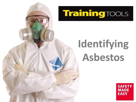 Identifying Asbestos. Aim The aim of this Training Tool is to provide you with the following information to ensure the safety of your workforce:  What.