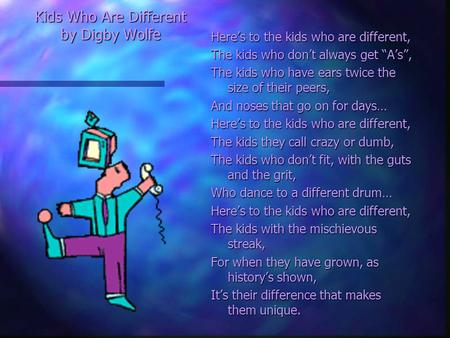 "Kids Who Are Different by Digby Wolfe Here's to the kids who are different, The kids who don't always get ""A's"", The kids who have ears twice the size."