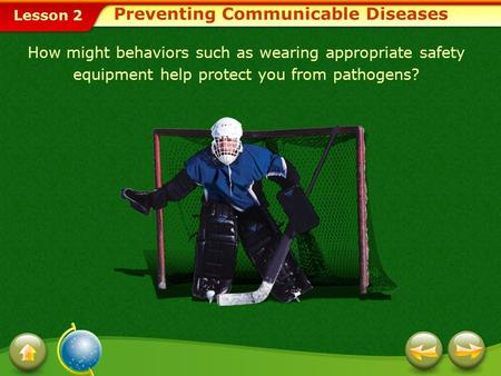 Lesson 2 Preventing Communicable Diseases How might behaviors such as wearing appropriate safety equipment help protect you from pathogens?