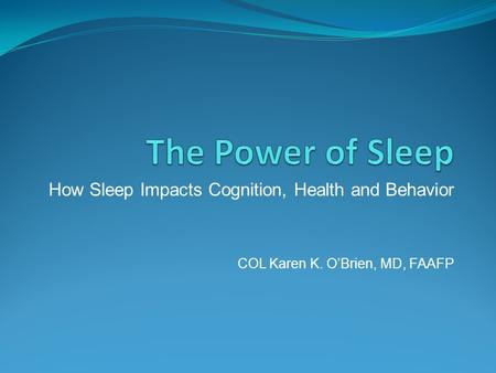 How Sleep Impacts Cognition, Health and Behavior COL Karen K. O'Brien, MD, FAAFP.