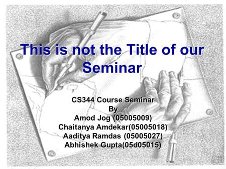 CS344 Course Seminar By Amod Jog (05005009) Chaitanya Amdekar(05005018) Aaditya Ramdas (05005027) Abhishek Gupta(05d05015) This is not the Title of our.