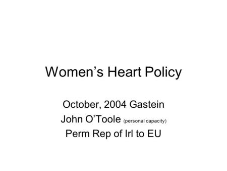 Women's Heart Policy October, 2004 Gastein John O'Toole (personal capacity) Perm Rep of Irl to EU.