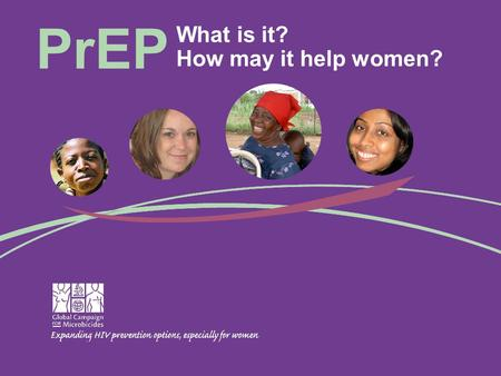 What is it? How may it help women? PrEP. What is PrEP? How would it work? What do we know about it? When will we know more? What could it mean for women?