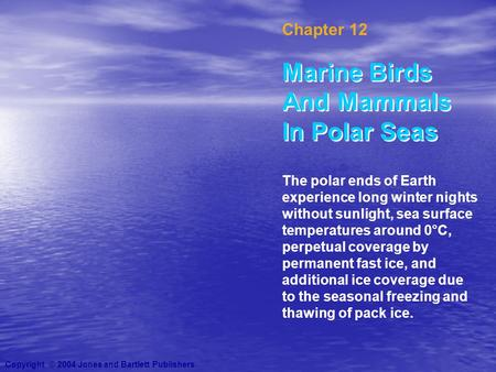 Chapter 12 Marine Birds And Mammals In Polar Seas Copyright © 2004 Jones and Bartlett Publishers The polar ends of Earth experience long winter nights.