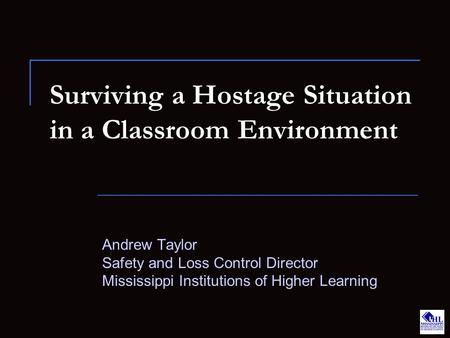 Surviving a Hostage Situation in a Classroom Environment Andrew Taylor Safety and Loss Control Director Mississippi Institutions of Higher Learning.