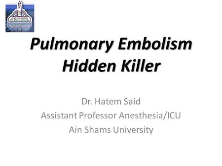 Pulmonary Embolism Hidden Killer Dr. Hatem Said Assistant Professor Anesthesia/ICU Ain Shams University.