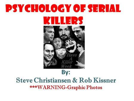 Psychology of Serial Killers By: Steve Christiansen & Rob Kissner ***WARNING-Graphic Photos.