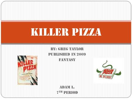 By: Greg Taylor Published in 2009 fantasy Adam L. 7 th period Killer Pizza.
