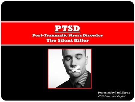 PTSD Post-Traumatic Stress Disorder The Silent Killer Presented by Jack Stone CCCF Correctional Corporal.