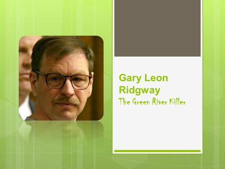 Gary Leon Ridgway The Green River Killer. The Green River Killer  Born Gary Leon Ridgway on 2.18.49  Born in Salt Lake City, Utah  Homelife was troubled;