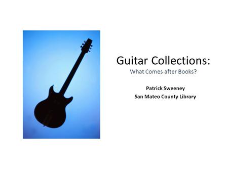 Guitar Collections: What Comes after Books? Patrick Sweeney San Mateo County Library.