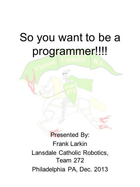 So you want to be a programmer!!!! Presented By: Frank Larkin Lansdale Catholic Robotics, Team 272 Philadelphia PA, Dec. 2013.