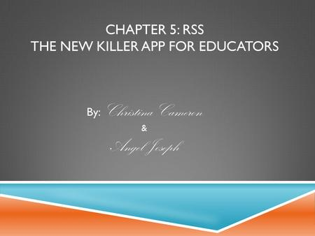 CHAPTER 5: RSS THE NEW KILLER APP FOR EDUCATORS By: Christina Cameron & Angel Joseph.