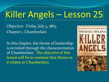 Killer Angels – Lesson 25 Objective: Friday, July 3, 1863 Chapter 1, Chamberlain In this chapter, the theme of leadership is revisited through the characterization.