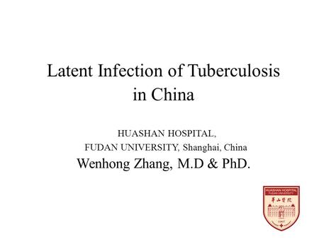 Latent Infection of Tuberculosis in China HUASHAN HOSPITAL, FUDAN UNIVERSITY, Shanghai, China Wenhong Zhang, M.D & PhD.