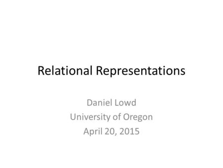 Relational Representations Daniel Lowd University of Oregon April 20, 2015.