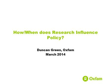 How/When does Research Influence Policy? Duncan Green, Oxfam March 2014.