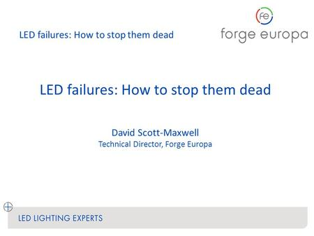 LED failures: How to stop them dead David Scott-Maxwell Technical Director, Forge Europa.
