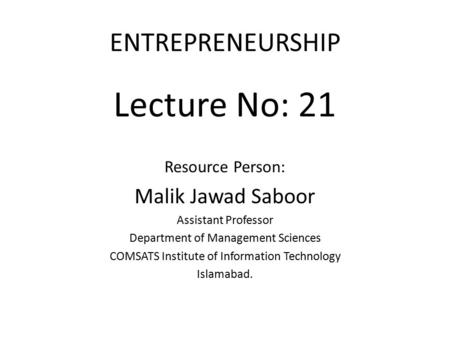 ENTREPRENEURSHIP Lecture No: 21 Resource Person: Malik Jawad Saboor Assistant Professor Department of Management Sciences COMSATS Institute of Information.