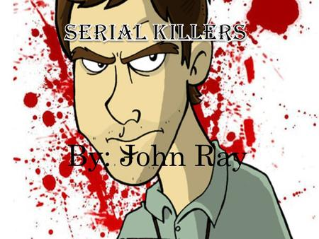 By: John Ray. Most Serial Killers kill because they often are abused or mistreated as a child causing them to hurt someone.