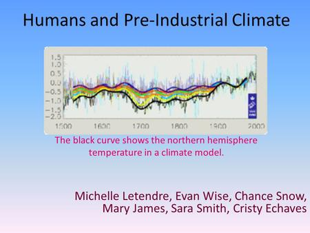 Humans and Pre-Industrial Climate Michelle Letendre, Evan Wise, Chance Snow, Mary James, Sara Smith, Cristy Echaves The black curve shows the northern.