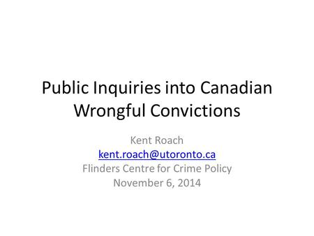 Public Inquiries into Canadian Wrongful Convictions Kent Roach Flinders Centre for Crime Policy November 6, 2014.