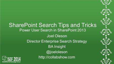 SharePoint Search Tips and Tricks Power User Search in SharePoint 2013 Joel Oleson Director Enterprise Search Strategy BA