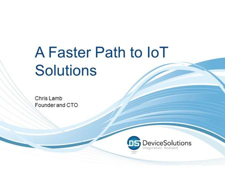 A Faster Path to IoT Solutions Chris Lamb Founder and CTO.
