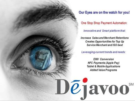 Our Eyes are on the watch for you! One Stop Shop Payment Automation: Innovative and Smart platform that: Increase Sales and Merchant Retentions Creates.