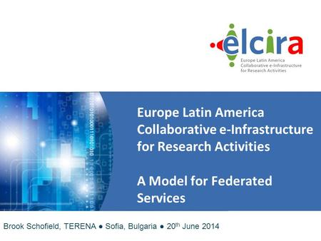 Europe Latin America Collaborative e ‑ Infrastructure for Research Activities A Model for Federated Services Brook Schofield, TERENA ● Sofia, Bulgaria.