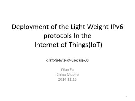 Deployment of the Light Weight IPv6 protocols In the Internet of Things(IoT) draft-fu-lwig-iot-usecase-00 Qiao Fu China Mobile 2014.11.13 1.