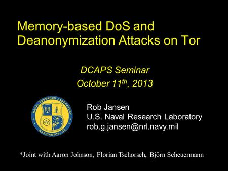 Memory-based DoS and Deanonymization Attacks on Tor DCAPS Seminar October 11 th, 2013 Rob Jansen U.S. Naval Research Laboratory