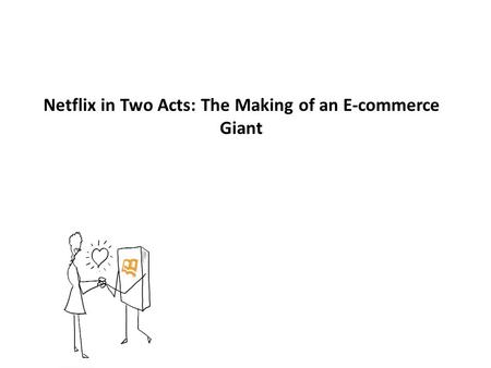 Netflix in Two Acts: The Making of an E-commerce Giant