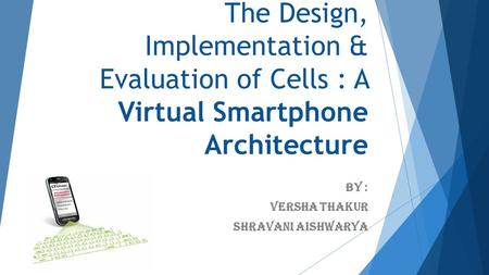 The Design, Implementation & Evaluation of Cells : A Virtual Smartphone Architecture By : Versha Thakur Shravani Aishwarya.