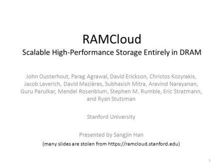 RAMCloud Scalable High-Performance Storage Entirely in DRAM John Ousterhout, Parag Agrawal, David Erickson, Christos Kozyrakis, Jacob Leverich, David Mazières,