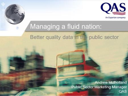 Andrew Mulholland Public Sector Marketing Manager QAS Managing a fluid nation: Better quality data in the public sector.