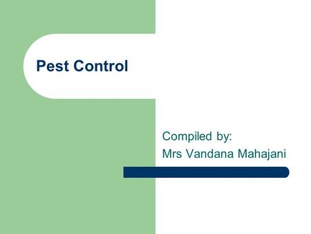 Pest Control Compiled by: Mrs Vandana Mahajani. What is a pest? Any organism that Competes with humans, plants or animals Injures humans, plants and animals.